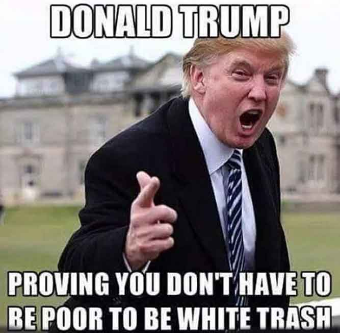 Donald Trump proving you don't have to be poor to be white trash