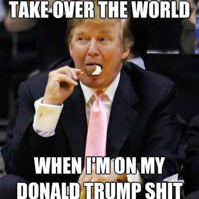 Image of: Take Over The World When Am On My Donald Trump Shit Donald Trump Funny Meme It Memes Donald Trump Memes Best Funniest Collections On Internet Ever