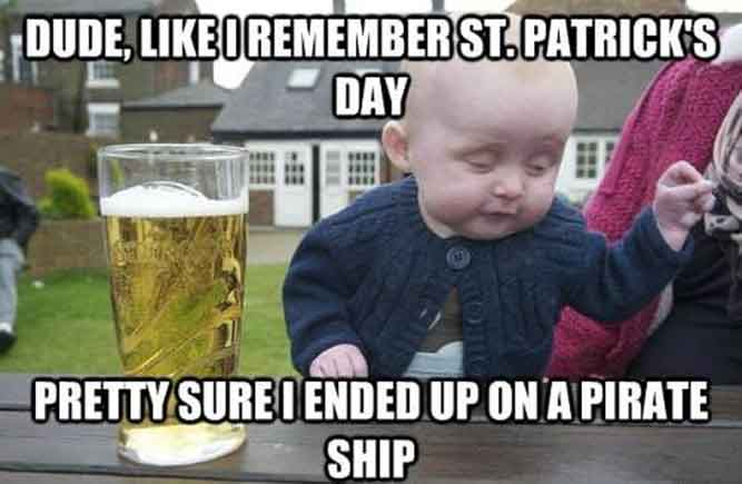 Dude, Like I remember st. Patrick's day Pretty sure I ended up on a pirate ship - happy saint patrick's day meme