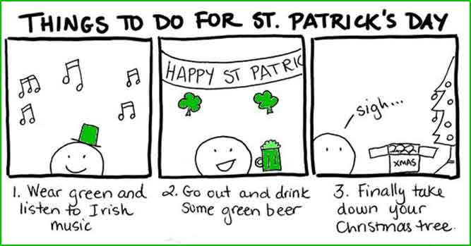 Things to do for St. Patrick's Day - 1) wear green and listen to Irish music 2) go out and drink some green 3) Finally take down your Christmas tree